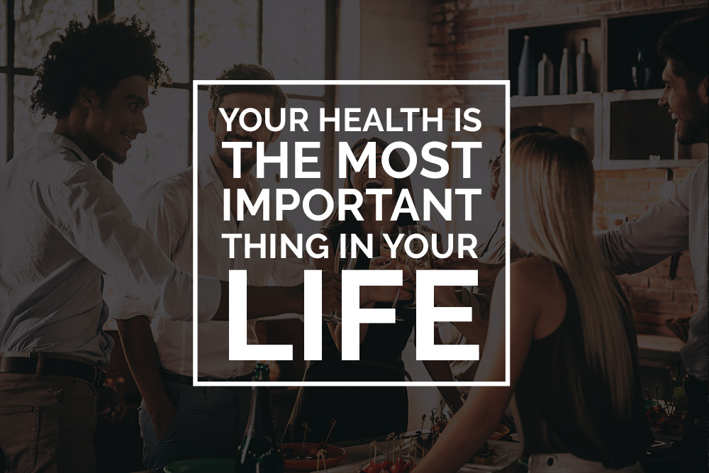 Your health is THE most important thing in your life!